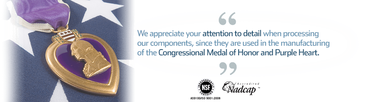 Quote: your attention to detail in aluminum vacuum brazing and hydrogen brazing are essential in manufacturing the Congressional Medal of Honor and the Purple Heart